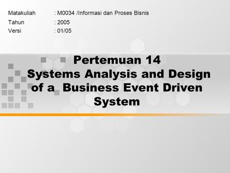 Pertemuan 14 Systems Analysis and Design of a Business Event Driven System Matakuliah: M0034 /Informasi dan Proses Bisnis Tahun: 2005 Versi: 01/05.