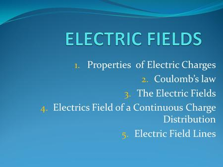 1. Properties of Electric Charges 2. Coulomb's law 3. The Electric Fields 4. Electrics Field of a Continuous Charge Distribution 5. Electric Field Lines.