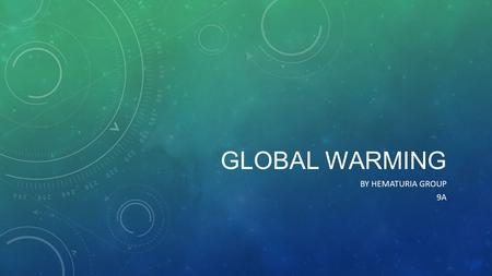 Global Warming By Hematuria Group 9A.