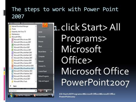 The steps to work with Power Point 2007 1. click Start> All Programs> Microsoft Office> Microsoft Office PowerPoint2007 klik Start>All Programs>Microsoft.