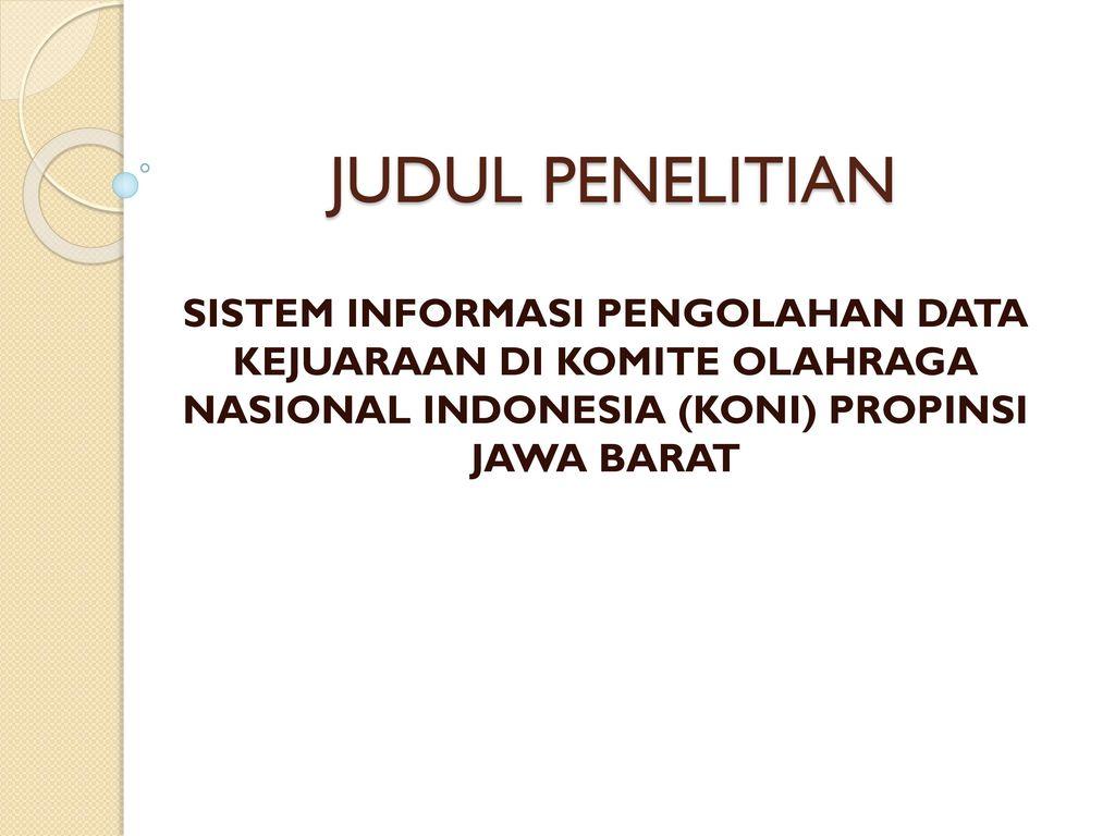 Judul Penelitian Sistem Informasi Pengolahan Data Kejuaraan Di Komite Olahraga Nasional Indonesia Koni Propinsi Jawa Barat Ppt Download