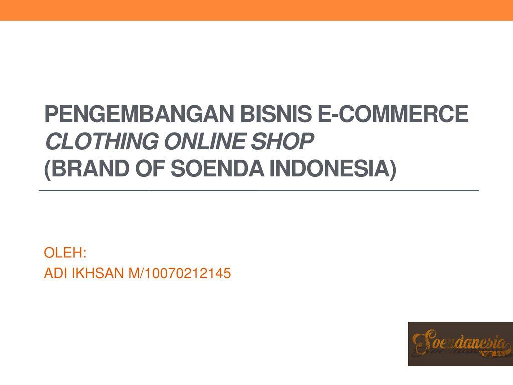 Pengembangan Bisnis E Commerce Clothing Online Shop Brand Of Soenda Indonesia Oleh Adi Ikhsan M Ppt Download