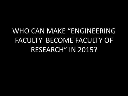 "WHO CAN MAKE ""ENGINEERING FACULTY BECOME FACULTY OF RESEARCH"" IN 2015?"
