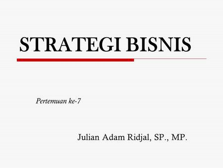 STRATEGI BISNIS Pertemuan ke-7 Julian Adam Ridjal, SP., MP.