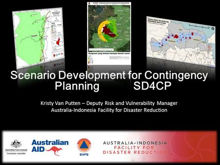 Scenario Development for Contingency Planning SD4CP Kristy Van Putten – Deputy Risk and Vulnerability Manager Australia-Indonesia Facility for Disaster.