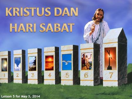 KRISTUS DAN HARI SABAT Lesson 5 for May 3, 2014.