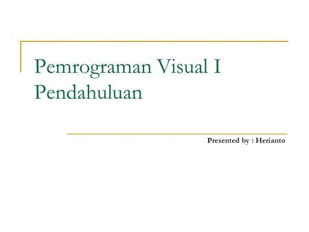 Pemrograman Visual I Pendahuluan Presented by : Herianto.