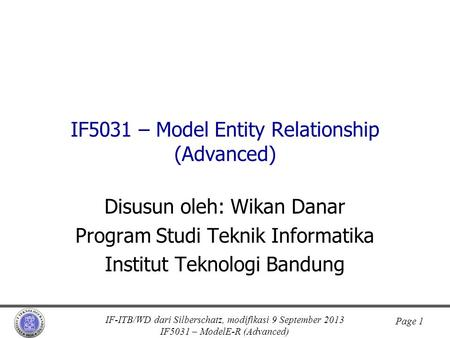 IF-ITB/WD dari Silberschatz, modifikasi 9 September 2013 IF5031 – ModelE-R (Advanced) Page 1 IF5031 – Model Entity Relationship (Advanced) Disusun oleh: