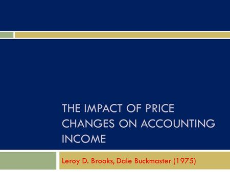 THE IMPACT OF PRICE CHANGES ON ACCOUNTING INCOME Leroy D. Brooks, Dale Buckmaster (1975)