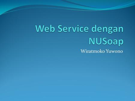 Wiratmoko Yuwono. Requirement  Apache Web Server  PHP  Library NUSoap.