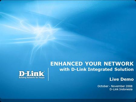 ENHANCED YOUR NETWORK with D-Link Integrated Solution Live Demo October - November 2008 D-Link Indonesia.