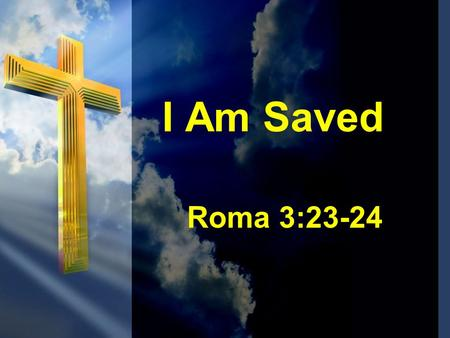 I Am Saved Roma 3:23-24.