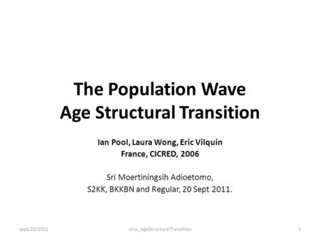 The Population Wave Age Structural Transition Ian Pool, Laura Wong, Eric Vilquin France, CICRED, 2006 Sri Moertiningsih Adioetomo, S2KK, BKKBN and Regular,