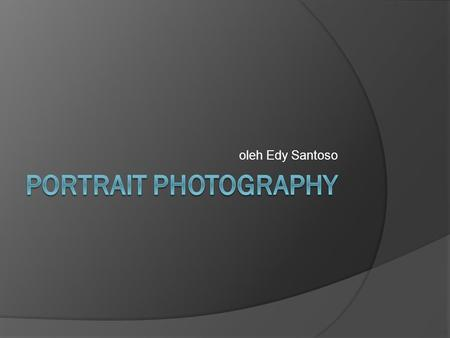 Oleh Edy Santoso PORTRAIT PHOTOGRAPHY.
