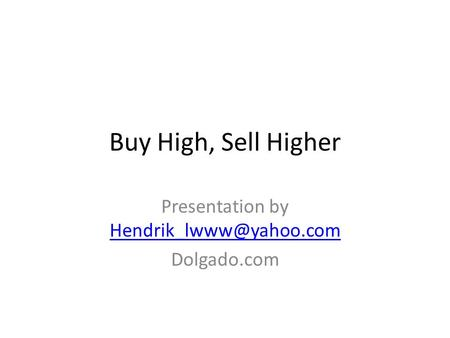Buy High, Sell Higher Presentation by  Dolgado.com.
