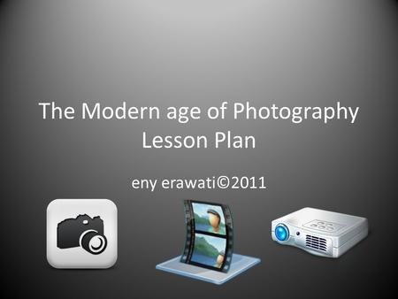 The Modern age of Photography Lesson Plan eny erawati©2011.