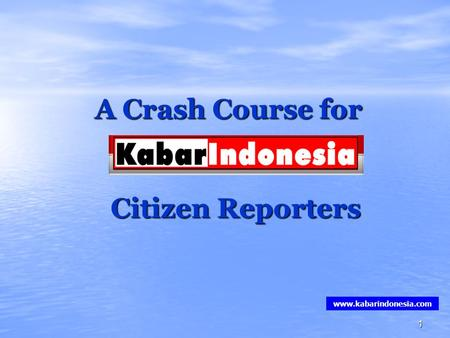 1 A Crash Course for Citizen Reporters www.kabarindonesia.com.