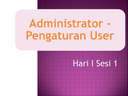 Administrator - Pengaturan User Hari I Sesi 1.  Membuat Account User a. Add a New User b. Upload User  Mengubah Profile User  Menghapus Account User.