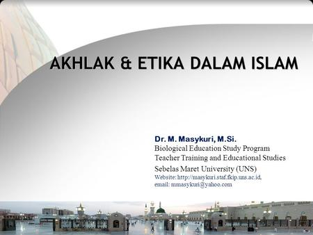 Teacher Training and Educational Studies Sebelas Maret University M. Masykuri_Islamic Education Sep, 2010 AKHLAK & ETIKA DALAM ISLAM Dr. M. Masykuri, M.Si.