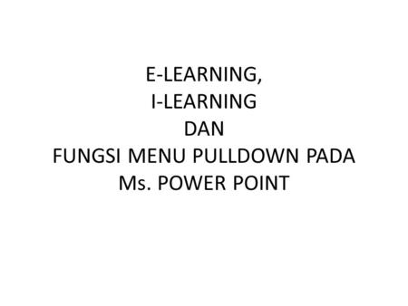 E-LEARNING, I-LEARNING DAN FUNGSI MENU PULLDOWN PADA Ms. POWER POINT