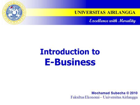 UNIVERSITAS AIRLANGGA Excellence with Morality Introduction to E-Business Mochamad Subecha © 2010 Fakultas Ekonomi – Universitas Airlangga.