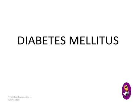 "DIABETES MELLITUS ""The Best Prescription is Knowledge"