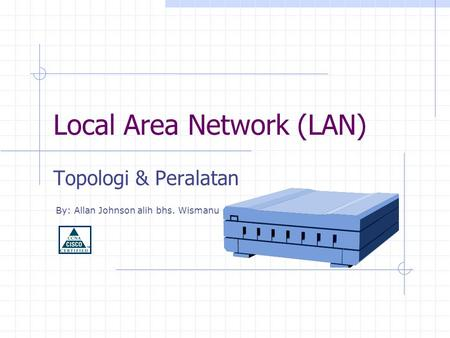 Local Area Network (LAN) Topologi & Peralatan By: Allan Johnson alih bhs. Wismanu.