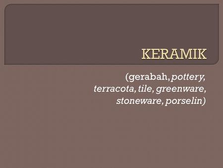 (gerabah, pottery, terracota, tile, greenware, stoneware, porselin)