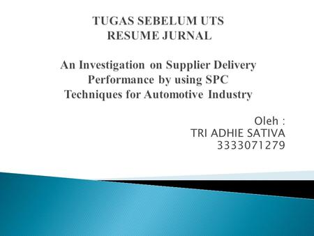 TUGAS SEBELUM UTS RESUME JURNAL An Investigation on Supplier Delivery Performance by using SPC Techniques for Automotive Industry Oleh : TRI ADHIE SATIVA.