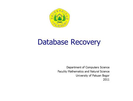 Database Recovery Department of Computers Science Faculity Mathematics and Natural Science University of Pakuan Bogor 2011.