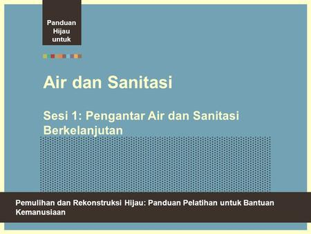 Green Recovery And Reconstruction: Training Toolkit For Humanitarian Aid Air dan Sanitasi Sesi 1: Pengantar Air dan Sanitasi Berkelanjutan Pemulihan dan.