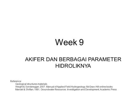 Week 9 AKIFER DAN BERBAGAI PARAMETER HIDROLIKNYA Reference: 1.Geological structures materials 2.Weight & Sonderegger, 2007, Manual of Applied Field Hydrogeology,