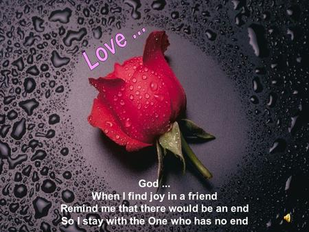 God... When I find joy in a friend Remind me that there would be an end So I stay with the One who has no end.