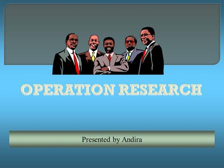 OPERATION RESEARCH Presented by Andira.