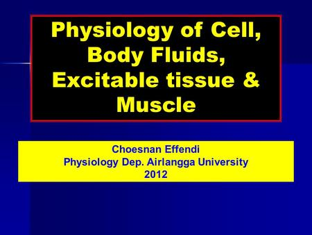 Physiology of Cell, Body Fluids, Excitable tissue & Muscle Choesnan Effendi Physiology Dep. Airlangga University 2012.