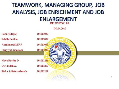 05/04/2017 TEAMWORK, MANAGING GROUP, JOB ANALYSIS, JOB ENRICHMENT AND JOB ENLARGEMENT KELOMPOK 8A IKMA 2010 Roni Hidayat		101011030 Sabilla Emilda		101011039.