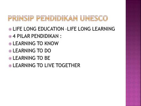  LIFE LONG EDUCATION –LIFE LONG LEARNING  4 PILAR PENDIDIKAN :  LEARNING TO KNOW  LEARNING TO DO  LEARNING TO BE  LEARNING TO LIVE TOGETHER.