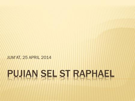 JUM'AT, 25 APRIL 2014 PUJIAN SEL ST RAPHAEL.