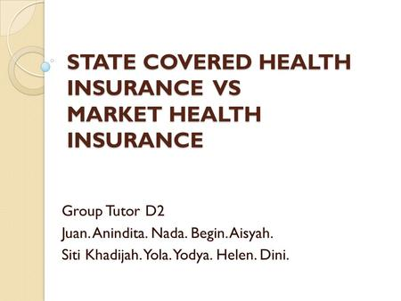 STATE COVERED HEALTH INSURANCE VS MARKET HEALTH INSURANCE Group Tutor D2 Juan. Anindita. Nada. Begin. Aisyah. Siti Khadijah. Yola. Yodya. Helen. Dini.