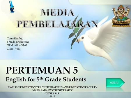 PERTEMUAN 5 English for 5 th Grade Students Compiled by, I Made Dwirayana NPM : 09 – 3169 Class : VIE ENGLISH EDUCATION TEACHER TRAINING AND EDUCATION.