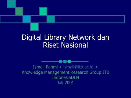 Digital Library Network dan Riset Nasional Ismail Fahmi Knowledge Management Research Group ITB IndonesiaDLN Juli 2001.
