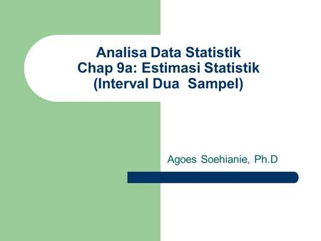 Analisa Data Statistik Chap 9a: Estimasi Statistik (Interval Dua Sampel) Agoes Soehianie, Ph.D.