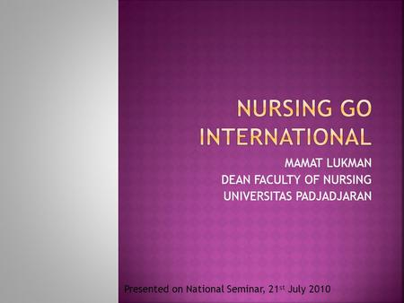 MAMAT LUKMAN DEAN FACULTY OF NURSING UNIVERSITAS PADJADJARAN Presented on National Seminar, 21 st July 2010.