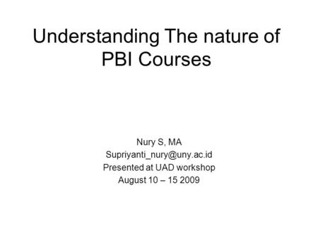 Understanding The nature of PBI Courses Nury S, MA Presented at UAD workshop August 10 – 15 2009.