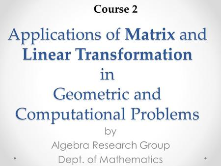 Applications of Matrix and Linear Transformation in Geometric and Computational Problems by Algebra Research Group Dept. of Mathematics Course 2.