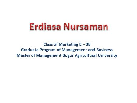 Class of Marketing E – 38 Graduate Program of Management and Business Master of Management Bogor Agricultural University.