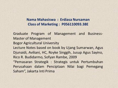 Nama Mahasiswa : Erdiasa Nursaman Class of Marketing : P056110093.38E Graduate Program of Management and Business- Master of Management Bogor Agricultural.