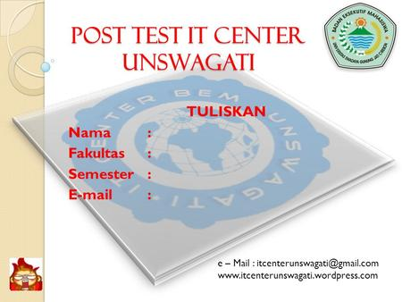 POST TEST IT CENTER UNSWAGATI TULISKAN Nama: Fakultas: Semester:   e – Mail :