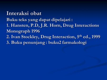 Interaksi obat Buku teks yang dapat dipelajari : 1. Hansten, P.D, J.R. Horn, Drug Interactions Monograph 1996 2. Ivan Stockley, Drug Interaction, 5th.