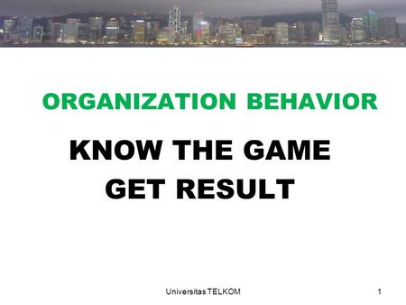 ORGANIZATION BEHAVIOR KNOW THE GAME GET RESULT 1Universitas TELKOM.